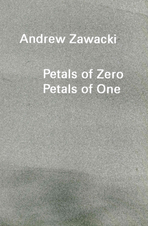 Petals of Zero Petals of One by Andrew Zawacki